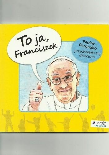Okładka książki To ja, Franciszek! Papież Bergoglio przedstawia się dzieciom