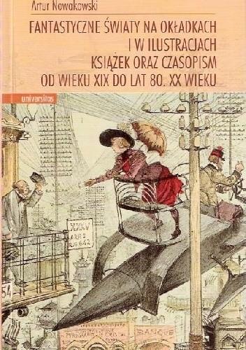 Okładka książki Fantastyczne światy na okładkach i w ilustracjach książek oraz czasopism od wieku XIX do lat 80. XX wieku