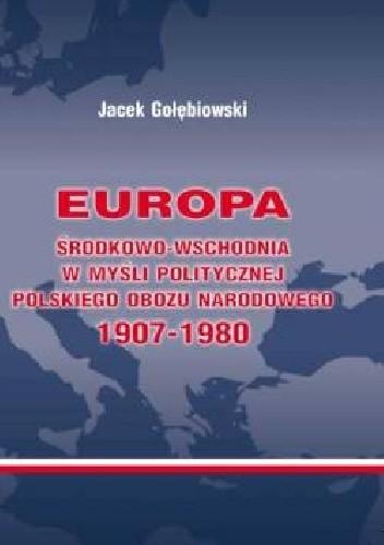 Okładka książki Europa Środkowo-Wschodnia w myśli politycznej polskiego obozu narodowego 1907-1980