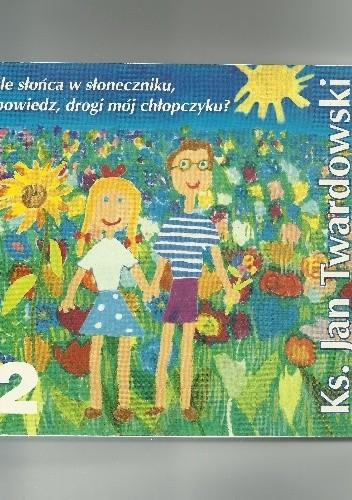Okładka książki Ile słońca w słoneczniku, powiedz, drogi mój chłopczyku? 1986-1998. Tom II