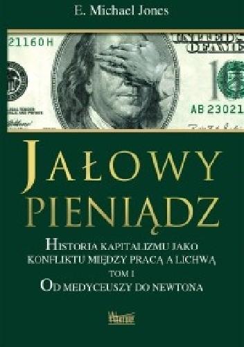 Okładka książki Jałowy pieniądz. Historia kapitalizmu jako konfliktu między pracą a lichwą. Tom I. Od Medyceuszy do Newtona.
