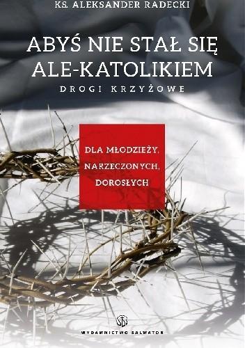 Okładka książki Abyś nie stał się ale-katolikiem. Drogi krzyżowe dla młodzieży, narzeczonych, dorosłych.