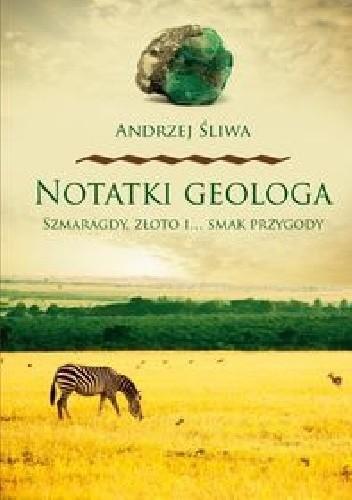 Okładka książki Notatki geologa : szmaragdy, złoto i... smak przygody