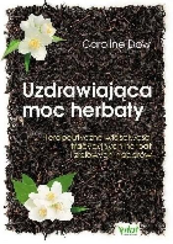 Okładka książki Uzdrawiająca moc herbaty. Terapeutyczne właściwości tradycyjnych herbat i ziołowych naparów