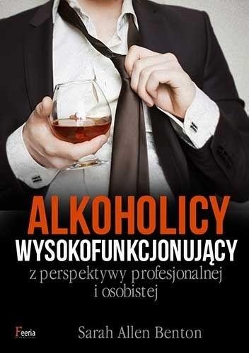 Okładka książki Alkoholicy wysokofunkcjonujący z perspektywy profesjonalnej i osobistej