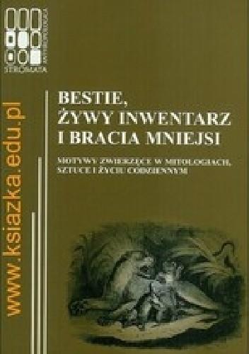 Okładka książki Bestie, żywy inwentarz i bracia mniejsi. Motywy zwierzęce w mitologiach, sztuce i życiu codziennym
