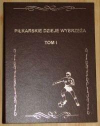 Okładka książki Piłkarskie dzieje wybrzeża ( 1945 - 1975) Tom 1.