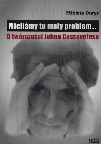 Okładka książki Mieliśmy tu mały problem... O twórczości Johna Cassavetesa
