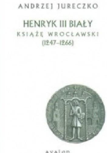 Okładka książki Henryk III Biały. Książę Wrocławski (1247-1266)