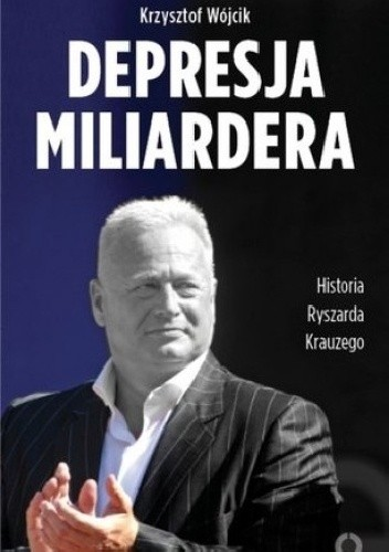 Okładka książki Depresja miliardera Historia Ryszarda Krauzego, jednego z najbogatszych Polaków