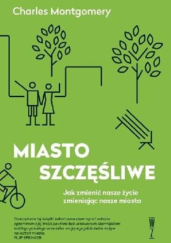 Okładka książki Miasto szczęśliwe. Jak zmienić nasze życie, zmieniając nasze miasta
