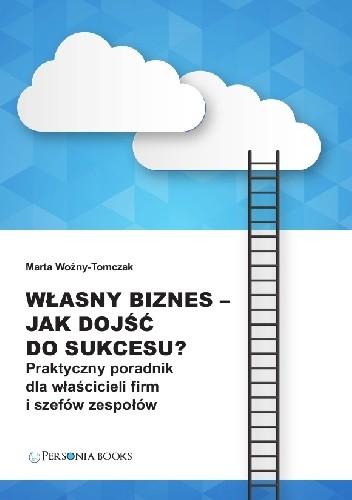 Okładka książki Własny biznes - jak dojść do sukcesu? Praktyczny poradnik dla właścicieli firm i szefów zespołów.