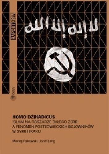 Okładka książki Homo Dżihadicus. Islam na obszarze byłego ZSRR a fenomen postsowieckich bojowników w Syrii i Iraku.