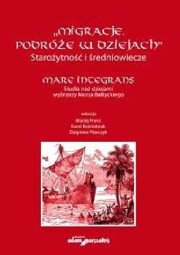 Okładka książki Migracje. Podróże w dziejach. Starożytność i średniowiecze. Mare Integrans. Studia nad dziejami wybrzeży Morza Bałtyckiego.