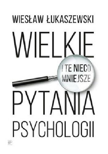 Okładka książki Wielkie i te nieco mniejsze pytania psychologii
