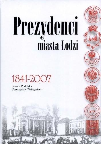 Okładka książki Prezydenci miasta Łodzi 1841-2007