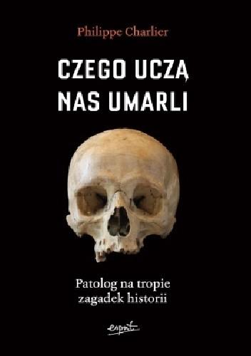 Okładka książki Czego uczą nas umarli. Patolog na tropie zagadek historii