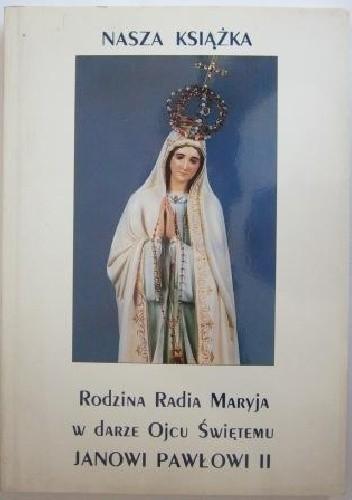 Okładka książki Nasza książka Rodzina Radia Maryja w darze Ojcu Świętemu Janowi Pawłowi II