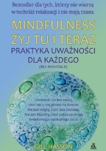 Okładka książki Mindfulness. Żyj tu i teraz. Praktyka uważności dla każdego (bez medytacji)
