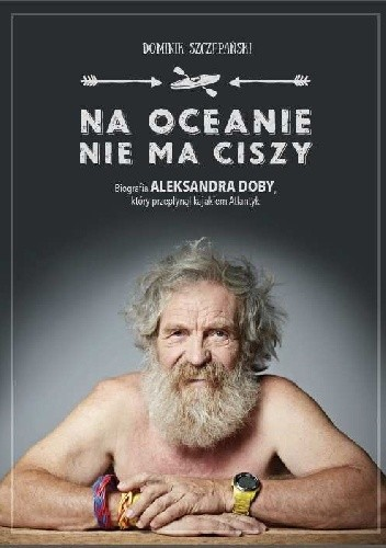 Okładka książki Na oceanie nie ma ciszy. Biografia Aleksandra Doby, który przepłynął kajakiem Atlantyk