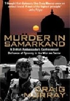 Murder in Samarkand. A British Ambassador's Controversial Defiance of Tyranny in the War on Terror