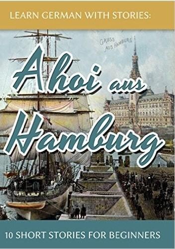 Okładka książki Learn German With Stories: Ahoi aus Hamburg - 10 Short Stories For Beginners