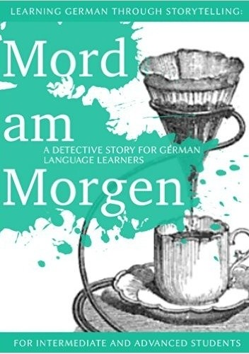 Okładka książki Learning German through Storytelling: Mord Am Morgen - a detective story for German language learners (includes exercises) for intermediate and advanced