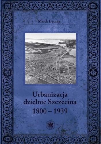 Okładka książki Urbanizacja dzielnic Szczecina 1800-1939