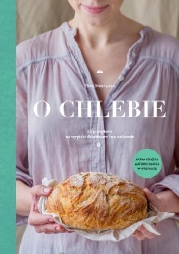 Okładka książki O chlebie. 45 przepisów na wypieki drożdżowe i na zakwasie