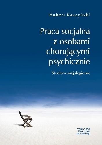 Okładka książki Praca socjalna z osobami chorującymi psychicznie. Studium socjologiczne