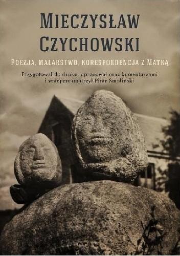 Okładka książki Mieczysław Czychowski, Poezja, malarstwo, korespondencja z matką, przygotował do druku, opracował oraz komentarzami i wstępem opatrzył Piotr Smoliński