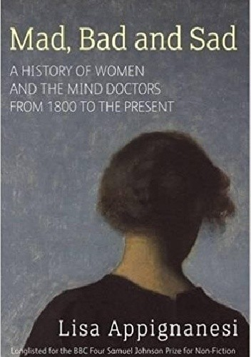 Okładka książki Mad, Bad and Sad. A history of women and the mind doctors from 1800 to the present