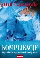 Komplikacje. Zapiski chirurga o niedoskonałej nauce