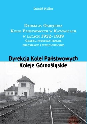 Okładka książki DYREKCJA OKRĘGOWA KOLEI W KATOWICACH 1922-1939 Geneza, podstawy prawne, organizacja i funkcjonowanie. Dyrekcja Kolei Państwowych. Koleje Górnośląskie