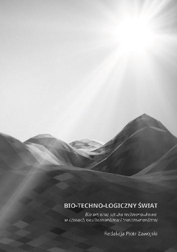 Okładka książki Bio–techno–logiczny świat. Bio art oraz sztuka technonaukowa w czasach posthumanizmu i transhumanizmu