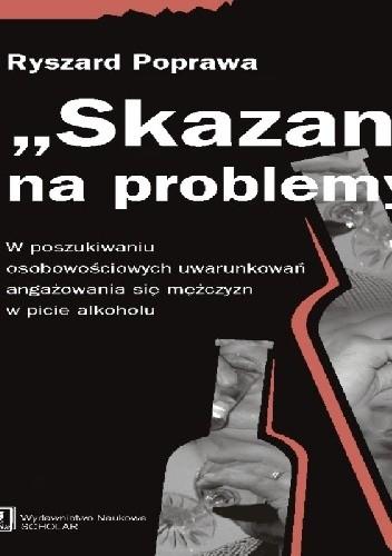 """Okładka książki """"Skazani"""" na problemy. W poszukiwaniu osobowościowych uwarunkowań angażowania się mężczyzn w piciu alkoholu"""