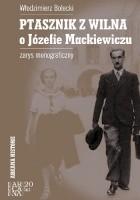 Ptasznik z Wilna. O Józefie Mackiewiczu. Zarys monograficzny