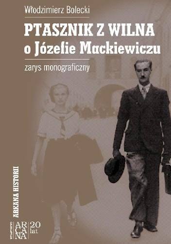 Okładka książki Ptasznik z Wilna. O Józefie Mackiewiczu. Zarys monograficzny