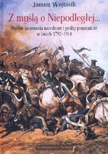 Okładka książki Z myślą o Niepodległej. Polskie powstania narodowe i próby powstańcze w latach 1795–1914