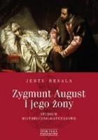 Zygmunt August i jego żony. Studium historyczno-obyczajowe