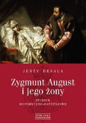 Okładka książki Zygmunt August i jego żony. Studium historyczno-obyczajowe