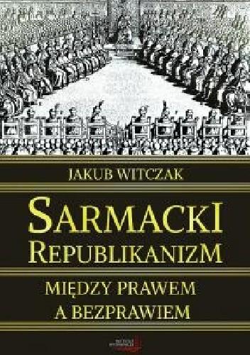 Okładka książki Sarmacki republikanizm między prawem a bezprawiem
