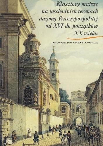 Okładka książki Klasztory mnisze na wschodnich terenach dawnej Rzeczypospolitej od XVI do początków XX wieku