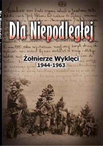 Okładka książki Dla Niepodległej. Żołnierze Wyklęci 1944-1963