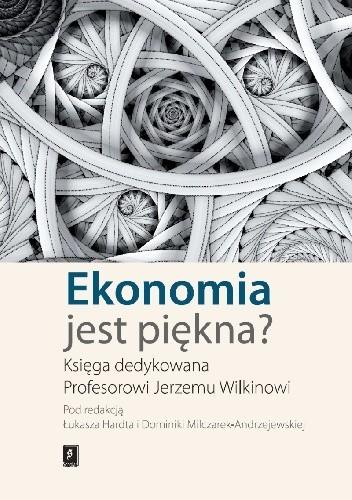 Okładka książki Ekonomia jest piękna? Księga dedykowana Profesorowi Jerzemu Wilkinowi