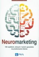 Neuromarketing. 100 szybkich, łatwych i tanich sposobów na przekonanie klienta