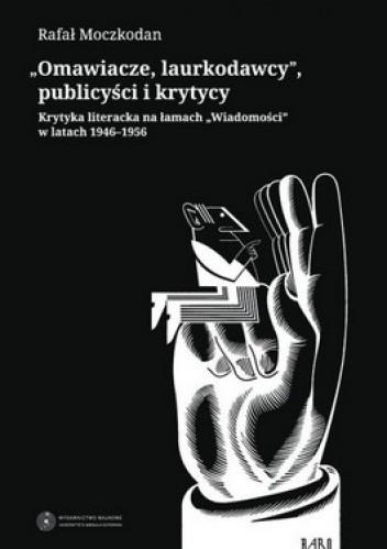 Okładka książki Omawiacze Laurkodawcy publicyści i krytycy. Krytyka literacka na łamach wiadomości w latach 1946-1956