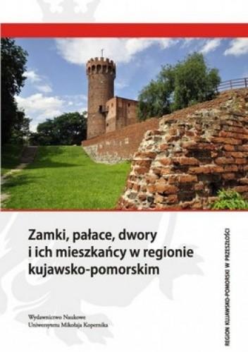Okładka książki Zamki, pałace, dwory i ich mieszkańcy w regionie kujawsko-pomorskim