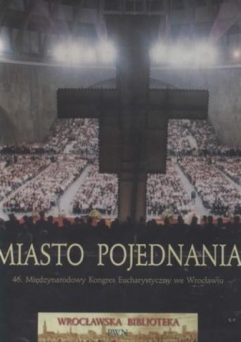 Okładka książki Miasto pojednania. 46. Międzynarodowy Kongres Eucharystyczny we Wrocławiu