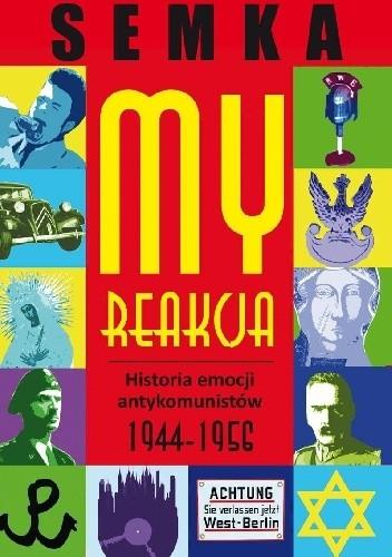 Okładka książki My, reakcja. Historia emocji antykomunistów w latach 1944-1956